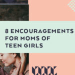 8 Encouragements for Moms of Teen Girls