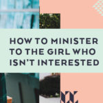How to Minister to the Girl Who isn't Interested