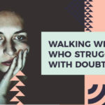 Walking With Girls Who Struggle With Doubt