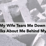 My Wife Tears Me Down and Talks About Me Behind My Back