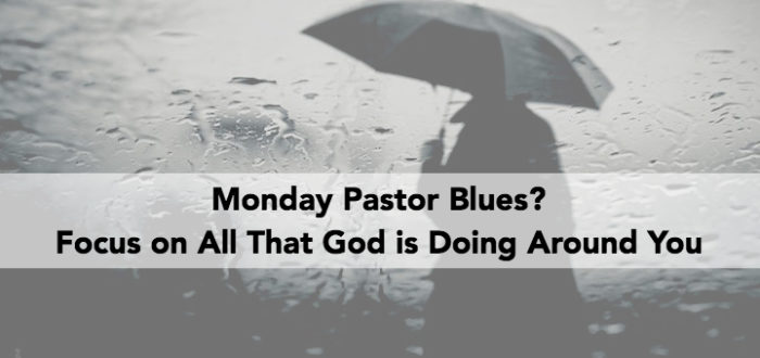 Monday Pastor Blues? Focus on All That God is Doing Around You