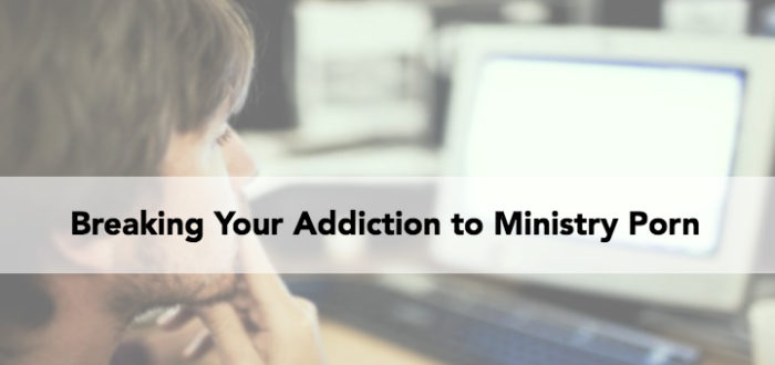 Breaking Your Addiction to Ministry Porn