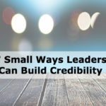 7 Small Ways Leaders Can Build Credibility
