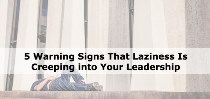 5 Warning Signs That Laziness Is Creeping into Your Leadership