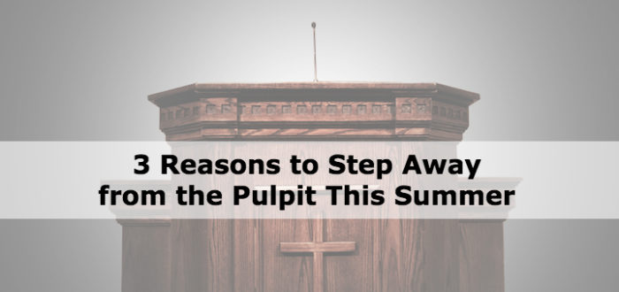 3 Reasons to Step Away from the Pulpit This Summer