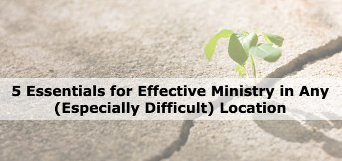 5 Essentials for Effective Ministry in Any (Especially Difficult) Locations
