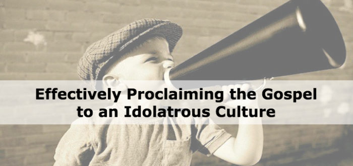 Effectively Proclaiming the Gospel to an Idolatrous Culture