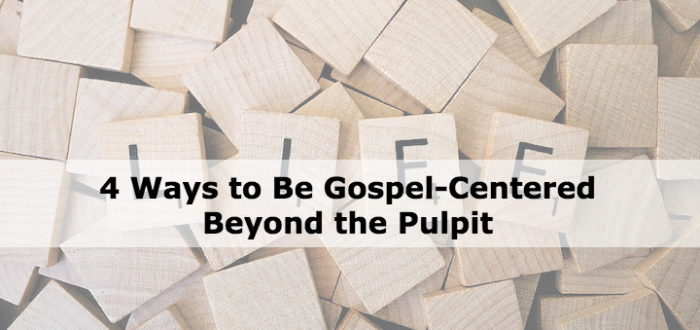 4 Ways to Be Gospel-Centered Beyond the Pulpit