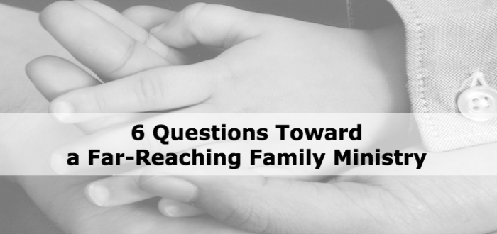 6 Questions Toward a Far-Reaching Family Ministry