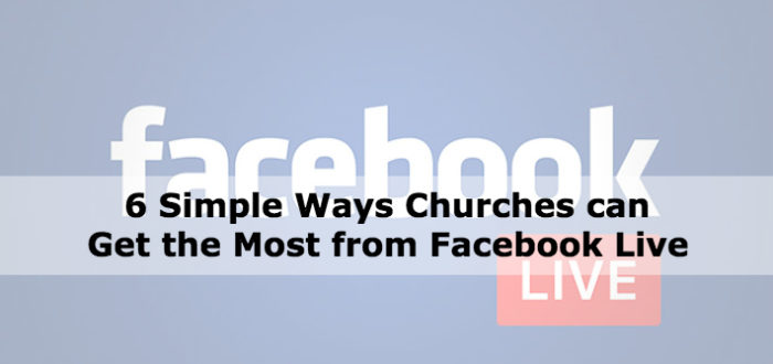 6 Simple Ways Churches can Get the Most from Facebook Live