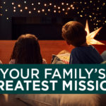 Your Family's Greatest Mission