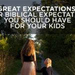 Great Expectations: Four Biblical Expectations You Should Have for Your Kids