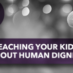 Teaching Your Kids About Human Dignity