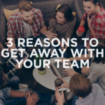 3 Reasons to Get Away with Your Team