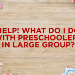 Help! What Do I Do with Preschoolers in Large Group?
