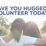 Have You Hugged a Volunteer Today?