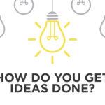 How Do You Get Ideas Done?