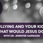 Bullying and Your Kids: What Would Jesus Do?