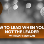 How to Lead When You're Not the Leader