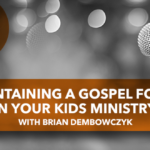 Maintaining a Gospel Focus in Your Kids Ministry