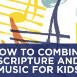 How to Combine Scripture and Music for Kids