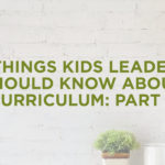 6 Things Kids Leaders Should Know about Curriculum: Part 6