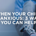 When Your Child is Anxious: 3 Ways You Can Help
