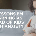 5 Lessons I'm Learning as a Dad of Kids with Anxiety