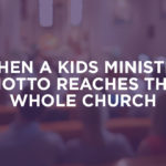 When a Kids Ministry Motto Reaches the Whole Church (Guest Blog)