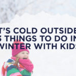 It's Cold Outside: 3 Things to Do in Winter with Kids