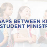 6 GAPS BETWEEN KIDS AND STUDENT MINISTRY