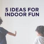 5 Ideas for Indoor Fun