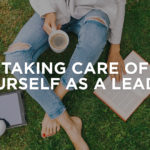 Taking Care of Yourself As A Leader