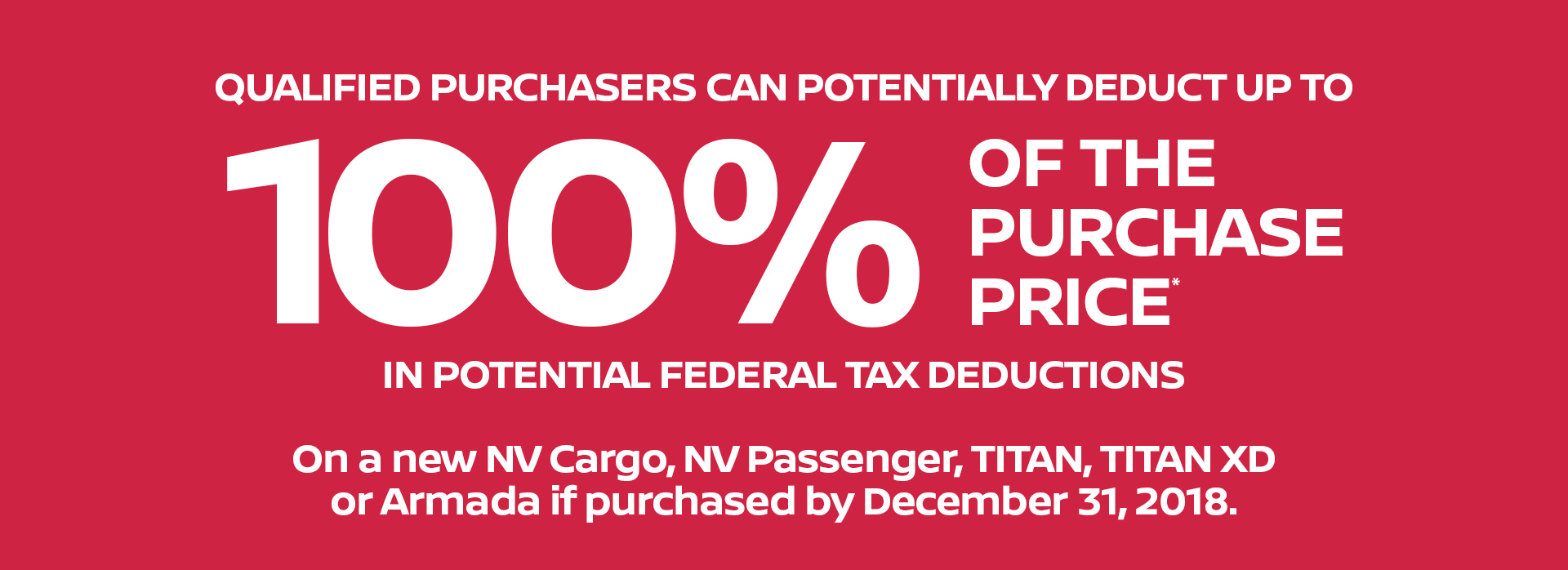 QUALIFIED PURCHASERS CAN POTENTIALLY DEDUCT UP TO 100% OF THE PURCHASE PRICE* IN POTENTIAL FEDERAL TAX DEDCUCTIONSOn a new NV Cargo, NV Passenger, TITAN, TITAN XD or Armada if purchased by December 31, 2018.