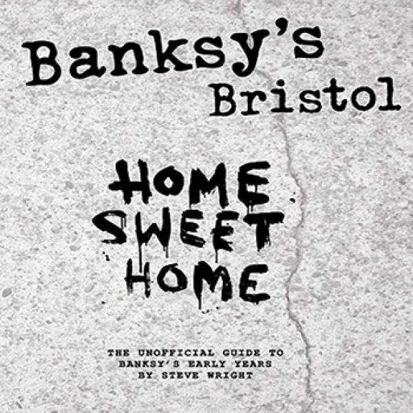 Bansky's Bristol: Home Sweet Home: The Unofficial Guide to Banksy's Early Years