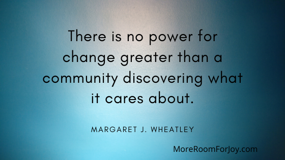 There is no power for change greater than a community discovering what it cares about.