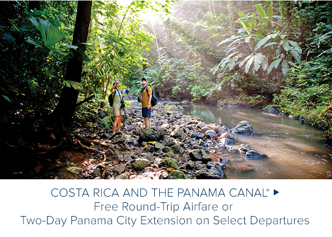 Costa Rica and the                                              Panama Canal* FREE                                              ROUND-TRIP AIRFARE OR                                              TWO-DAY PANAMA CITY                                              EXTENSION ON SELECT                                              DEPARTURES