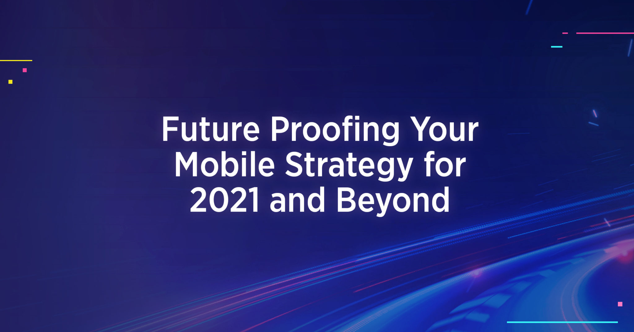 Future-Proofing Your Mobile Strategies for 2021 and Beyond