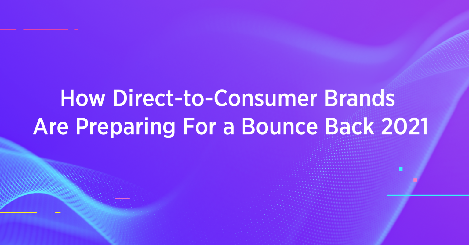 How Direct-to-Consumer Brands Are Preparing For a Bounce Back 2021