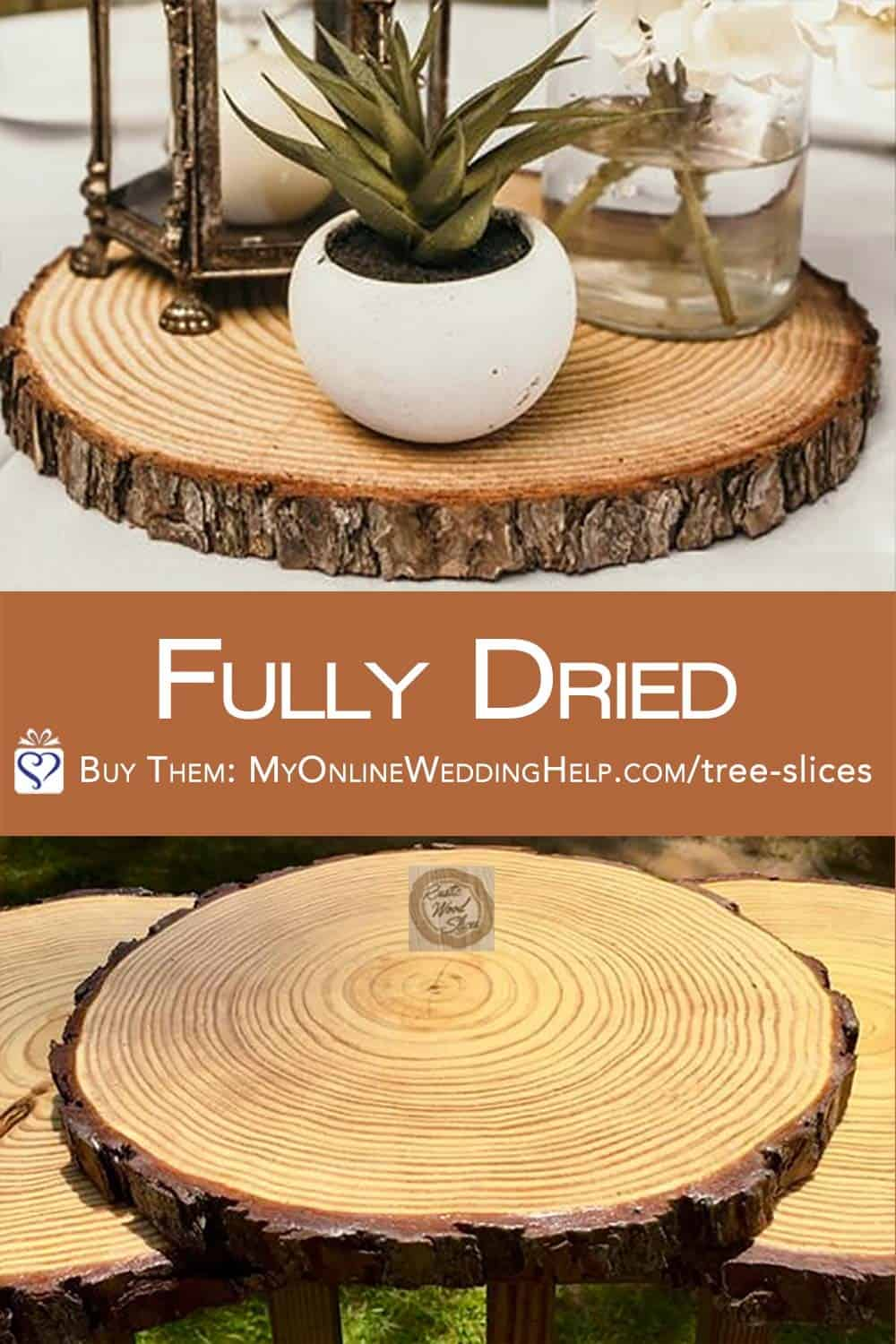 These wood slices are full dried so you can confidently use them in your rustic wedding decor. Like as wedding centerpiece bases. Learn more or buy n the My Online Wedding Help products section.