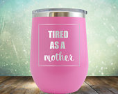 SALE Tired as a Mother Wine 12 oz Engraved Tumbler Cup Glass Stemless Gift him, her, husband, wife,mother, new mom, mom to be mom birthday