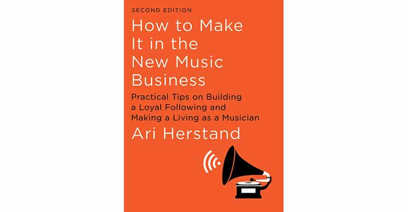 How To Make It in the New Music Business: Practical Tips on Building a Loyal Following and Making a Living as a Musician by Ari Herstand - Second Edition
