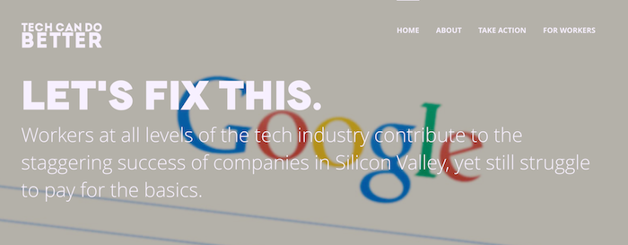 Screen shot of the Tech Can Do Better Project homepage, which reads: LET'S FIX THIS. Workers at all levels of the tech industry contribute to the staggering success of companies in Silicon Valley, yet still struggle to pay for the basics.