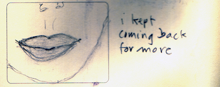 Sketch of the lower half of a face, with the words 'i kept coming back for more'.