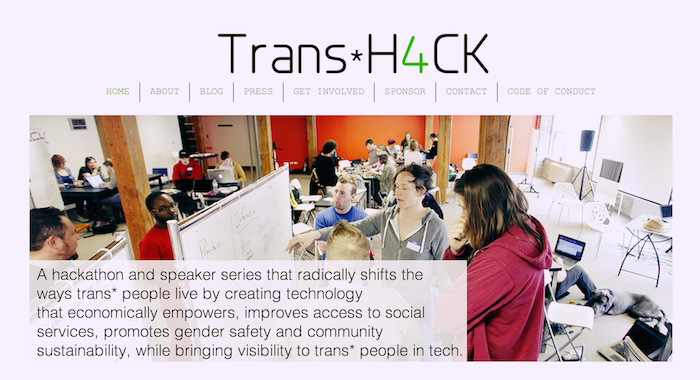 Screen shot of the Trans*H4CK website, which includes an image of a number of people gathered in a large room, typing on computers, writing on dry-erase boards and talking. The text reads A hackathon and speaker series that radically shifts the ways trans* people live by creating technology that economically empowers, improves access to social services, promotes gender safety and community sustainability, while bringing visibility to trans* people in tech.