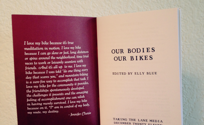 A picture of Elly's Our Bodies Our Bikes zine. The zine is opened to the first page. Inside the front cover reads: I love my bike because it's true meditation in motion. I love my bike because I can go slow or fast, long distances or spins around the neighborhood, time trial races to work or leisurely saunters with friends. And it's all up to me.