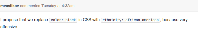 I propose that we replace `color: black` in CSS with `ethnicity: african-american`, because very offensive.