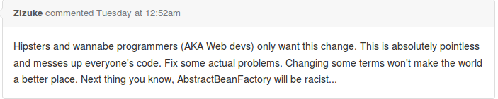 Hipster and wannabe programmers (AKA Web devs) only want this change. This is absolutely pointless and messes up everyone's code. Fix some actual problems. Changing some terms won't make the world a better place.