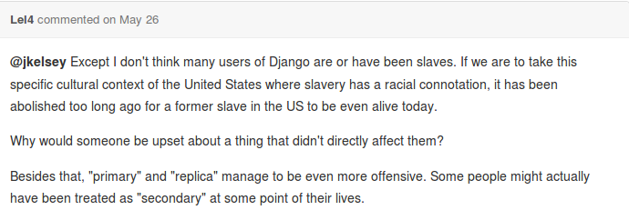 Except I don't think that many users of Django are or have been slaves. If we are to take this specific cultural context of the United States where slavery has a racial connotation, it has been aboloished too long ago for a former slave in the US to be even alive today. Why would someone be upset about a thing that didn't directly affect them?