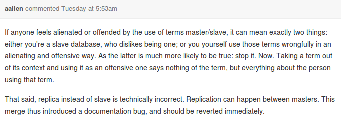 If anyone feels alienated or offended by the use of terms master/slave, it can mean exactly two things: either you're a slave database, who dislikes being one; or you yourself use those terms wrongfully in an alienating and offensive way. As the latter is much more likely to be true: stop it. Now. Taking a term out of its context and using it as an offensive one says nothing of the term, but everything about the person using that term.